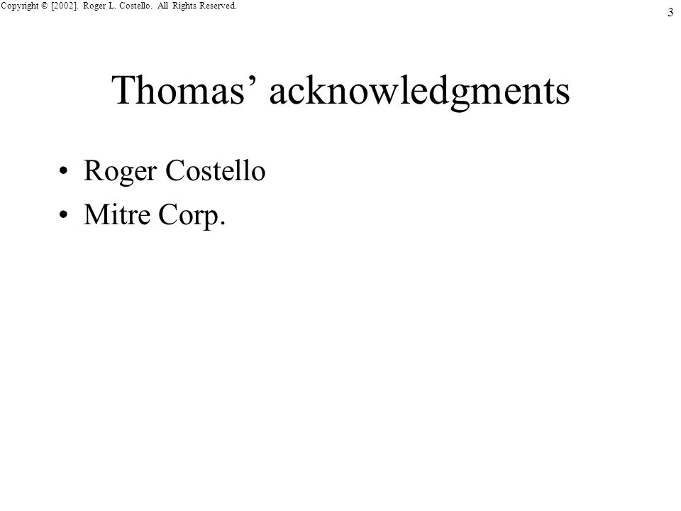 Copyright © [2002]. Roger L. Costello. All Rights Reserved. 3 Thomas acknowledgments Roger Costello Mitre Corp.
