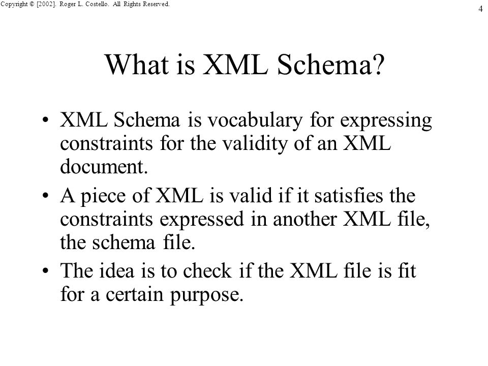 Copyright © [2002]. Roger L. Costello. All Rights Reserved. 4 What is XML Schema? XML Schema is vocabulary for expressing constraints for the validity