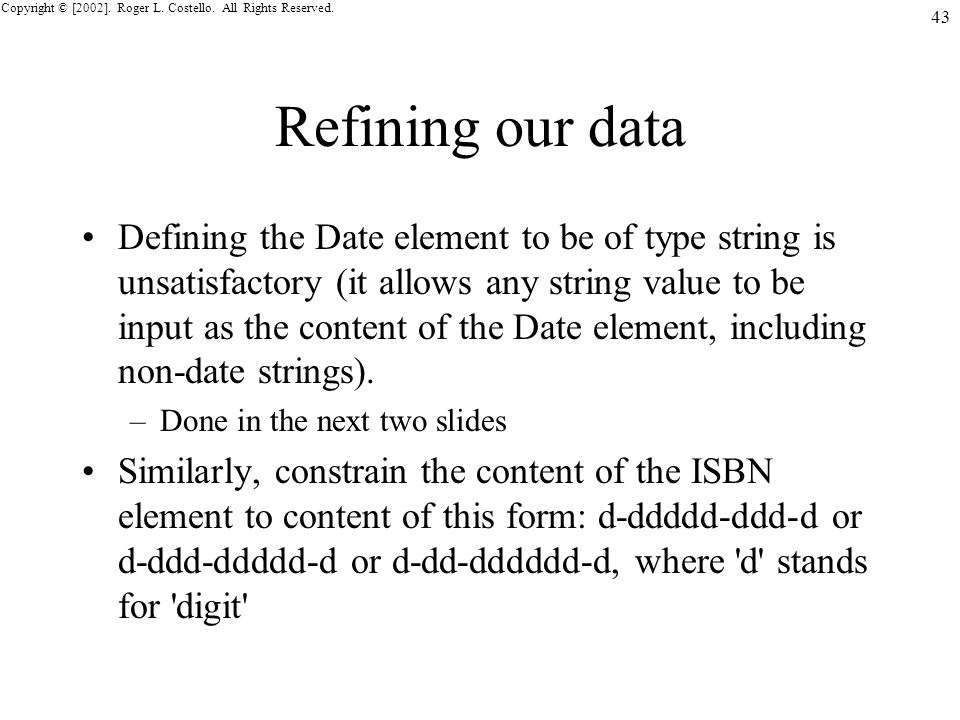 Copyright © [2002]. Roger L. Costello. All Rights Reserved. 43 Refining our data Defining the Date element to be of type string is unsatisfactory (it