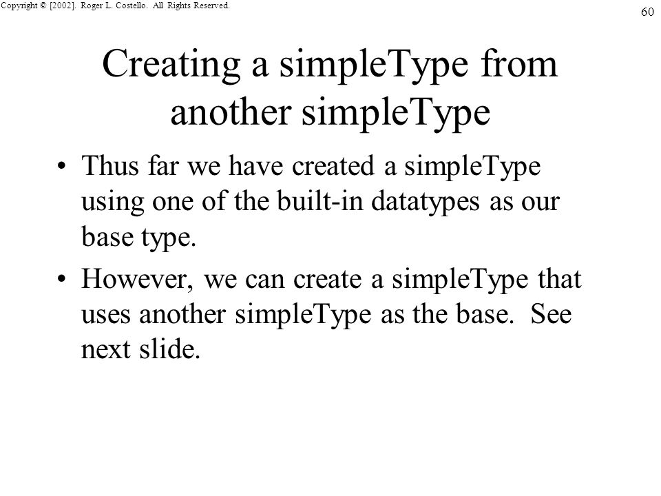 Copyright © [2002]. Roger L. Costello. All Rights Reserved. 60 Creating a simpleType from another simpleType Thus far we have created a simpleType usi