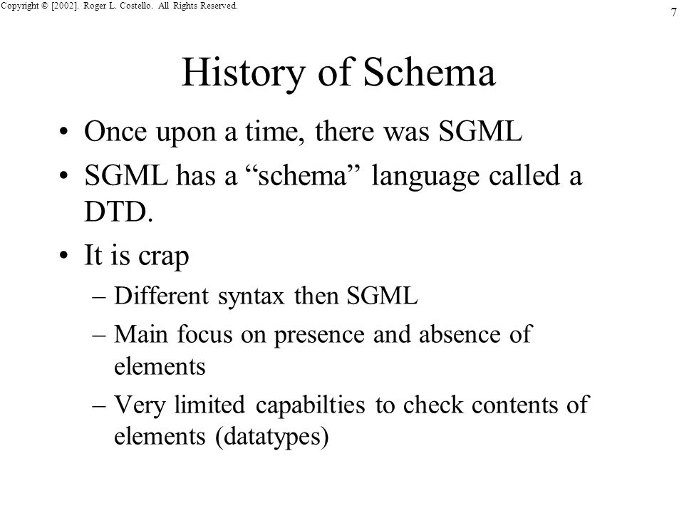 Copyright © [2002]. Roger L. Costello. All Rights Reserved. 7 History of Schema Once upon a time, there was SGML SGML has a schema language called a D