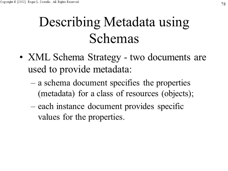 Copyright © [2002]. Roger L. Costello. All Rights Reserved. 78 Describing Metadata using Schemas XML Schema Strategy - two documents are used to provi