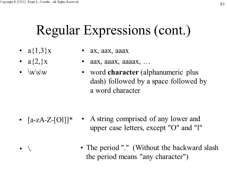 Copyright © [2002]. Roger L. Costello. All Rights Reserved. 83 Regular Expressions (cont.) a{1,3}x a{2,}x \w\s\w ax, aax, aaax aax, aaax, aaaax, … wor