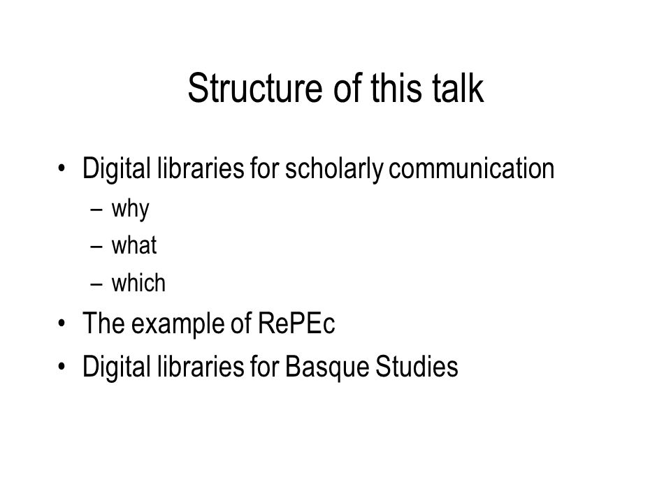 Structure of this talk Digital libraries for scholarly communication –why –what –which The example of RePEc Digital libraries for Basque Studies
