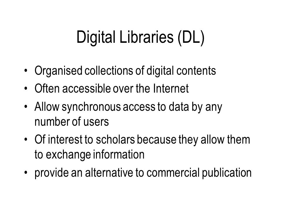 Digital Libraries (DL) Organised collections of digital contents Often accessible over the Internet Allow synchronous access to data by any number of users Of interest to scholars because they allow them to exchange information provide an alternative to commercial publication
