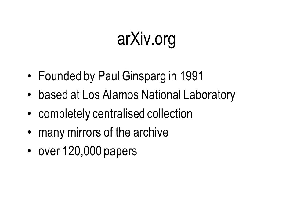 arXiv.org Founded by Paul Ginsparg in 1991 based at Los Alamos National Laboratory completely centralised collection many mirrors of the archive over 120,000 papers