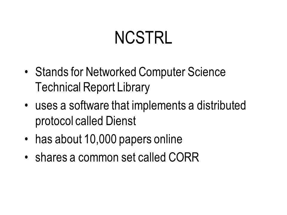 NCSTRL Stands for Networked Computer Science Technical Report Library uses a software that implements a distributed protocol called Dienst has about 10,000 papers online shares a common set called CORR