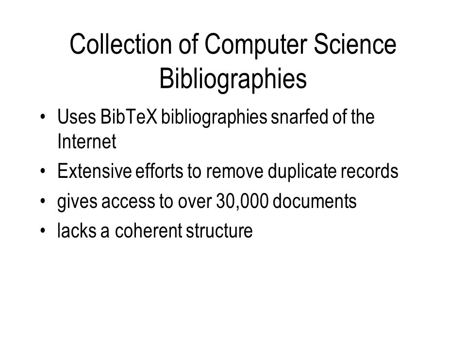 Collection of Computer Science Bibliographies Uses BibTeX bibliographies snarfed of the Internet Extensive efforts to remove duplicate records gives access to over 30,000 documents lacks a coherent structure