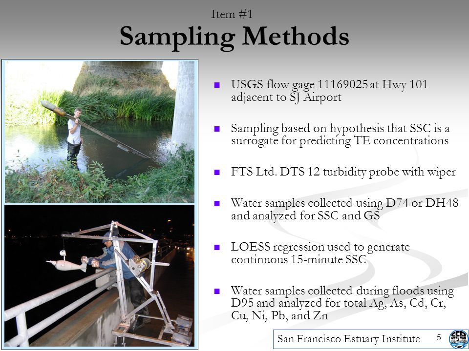 5 Sampling Methods San Francisco Estuary Institute Item #1 USGS flow gage 11169025 at Hwy 101 adjacent to SJ Airport Sampling based on hypothesis that