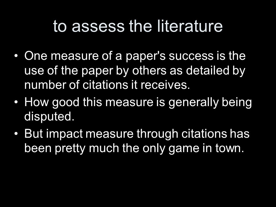 to assess the literature One measure of a paper s success is the use of the paper by others as detailed by number of citations it receives.