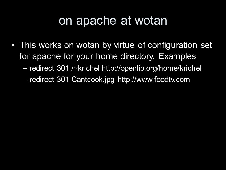 on apache at wotan This works on wotan by virtue of configuration set for apache for your home directory. Examples –redirect 301 /~krichel http://open