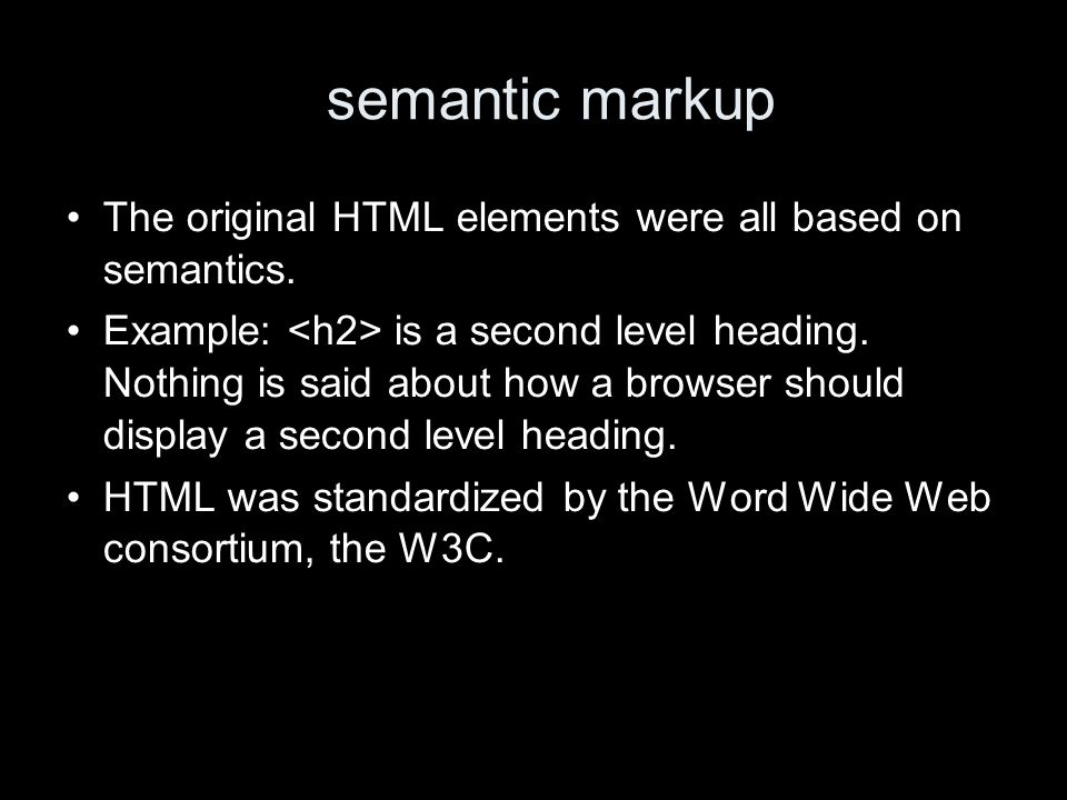 semantic markup The original HTML elements were all based on semantics. Example: is a second level heading. Nothing is said about how a browser should
