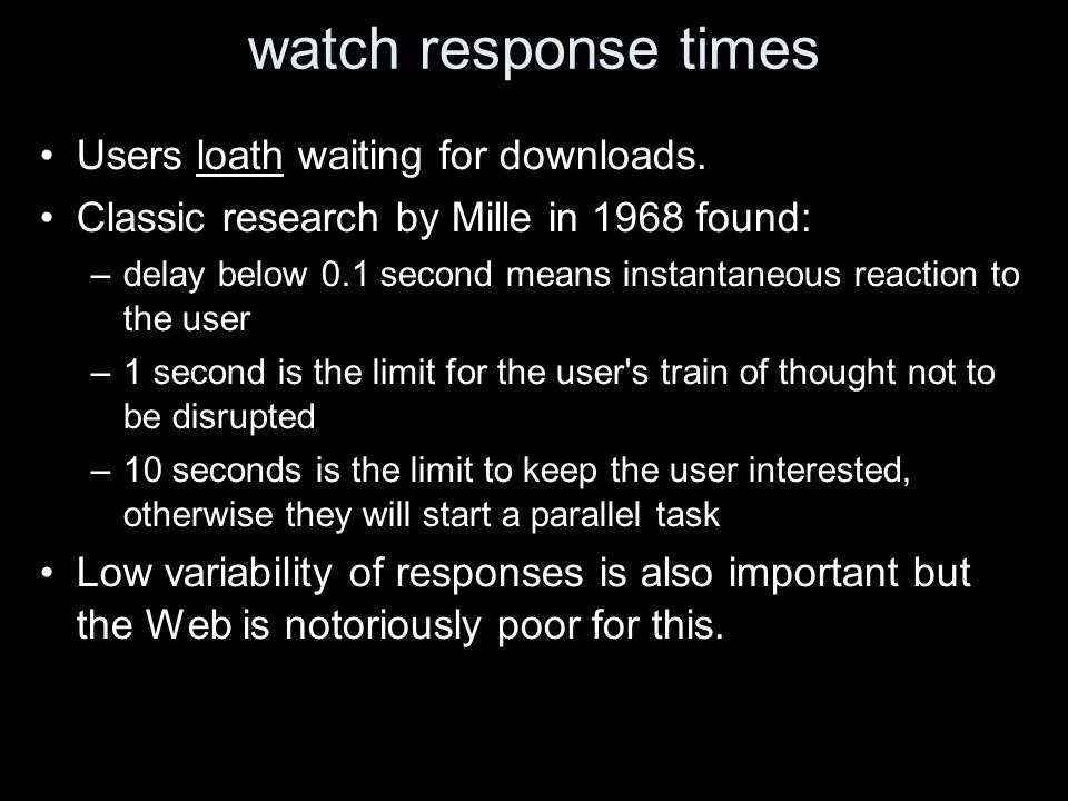 watch response times Users loath waiting for downloads. Classic research by Mille in 1968 found: –delay below 0.1 second means instantaneous reaction