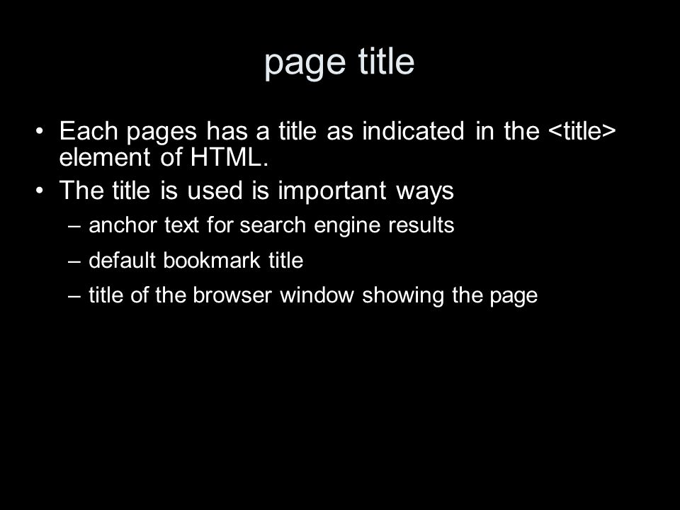 page title Each pages has a title as indicated in the element of HTML. The title is used is important ways –anchor text for search engine results –def