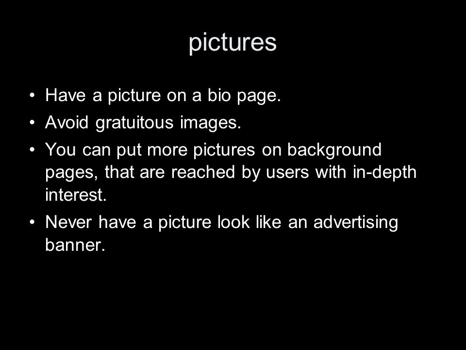 pictures Have a picture on a bio page. Avoid gratuitous images. You can put more pictures on background pages, that are reached by users with in-depth