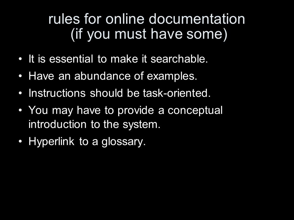 rules for online documentation (if you must have some) It is essential to make it searchable. Have an abundance of examples. Instructions should be ta