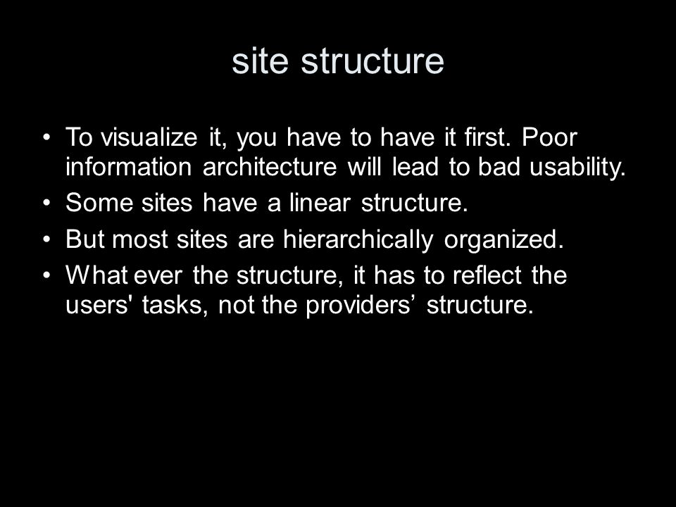 site structure To visualize it, you have to have it first. Poor information architecture will lead to bad usability. Some sites have a linear structur