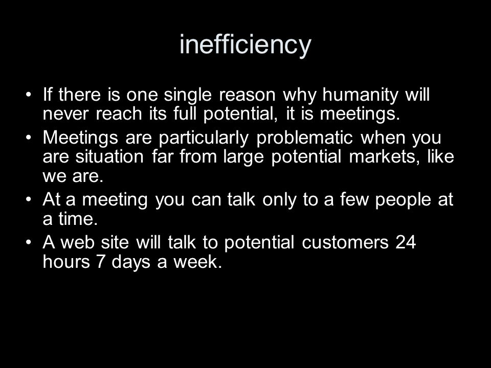 inefficiency If there is one single reason why humanity will never reach its full potential, it is meetings. Meetings are particularly problematic whe