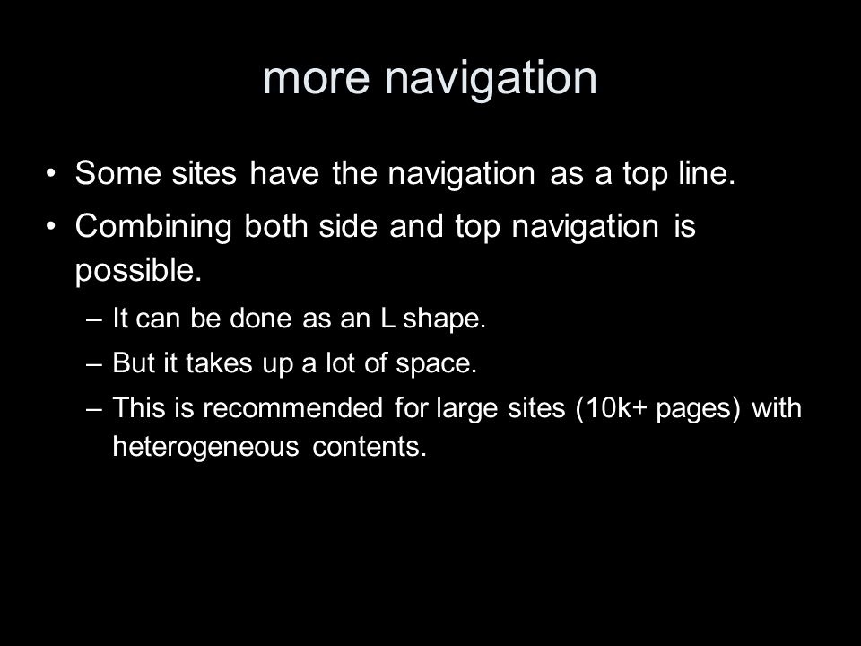 more navigation Some sites have the navigation as a top line. Combining both side and top navigation is possible. –It can be done as an L shape. –But