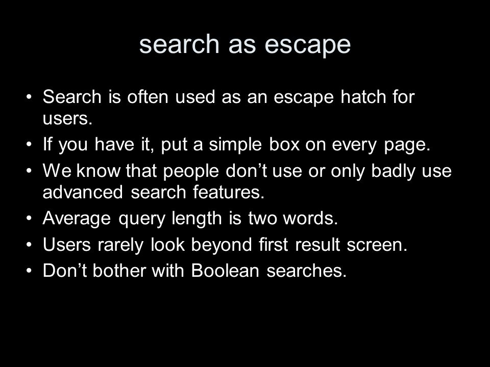 search as escape Search is often used as an escape hatch for users. If you have it, put a simple box on every page. We know that people dont use or on