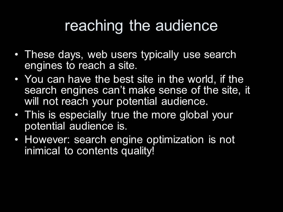 reaching the audience These days, web users typically use search engines to reach a site. You can have the best site in the world, if the search engin