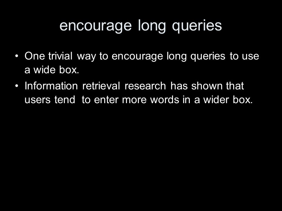 encourage long queries One trivial way to encourage long queries to use a wide box. Information retrieval research has shown that users tend to enter