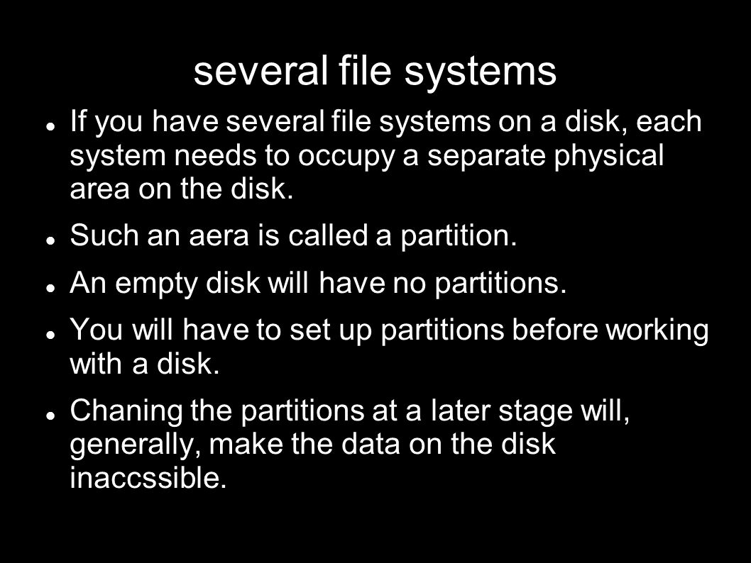 several file systems If you have several file systems on a disk, each system needs to occupy a separate physical area on the disk. Such an aera is cal