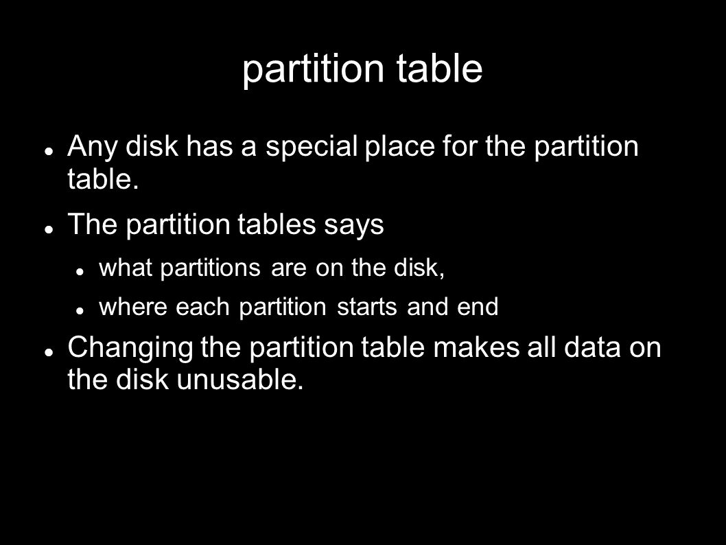 partition table Any disk has a special place for the partition table. The partition tables says what partitions are on the disk, where each partition