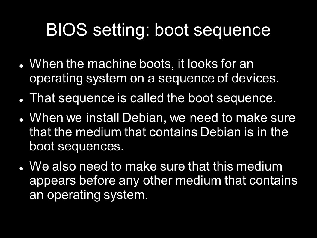BIOS setting: boot sequence When the machine boots, it looks for an operating system on a sequence of devices.