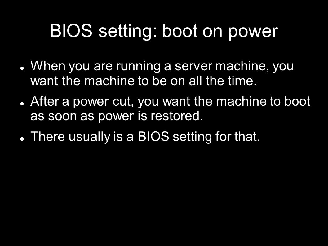 BIOS setting: boot on power When you are running a server machine, you want the machine to be on all the time. After a power cut, you want the machine
