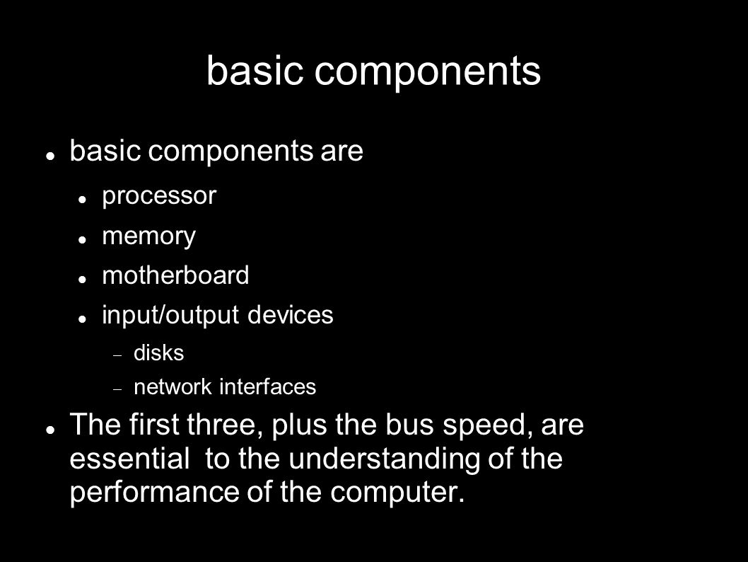 basic components basic components are processor memory motherboard input/output devices disks network interfaces The first three, plus the bus speed, are essential to the understanding of the performance of the computer.