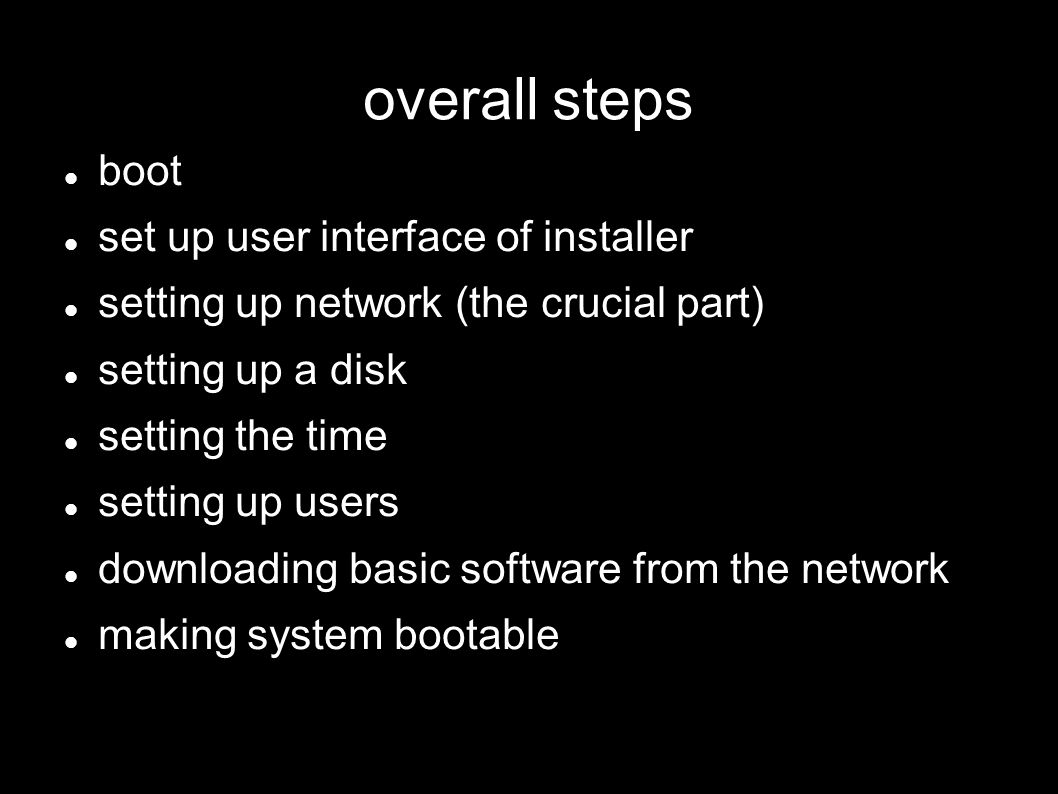 overall steps boot set up user interface of installer setting up network (the crucial part) setting up a disk setting the time setting up users downlo