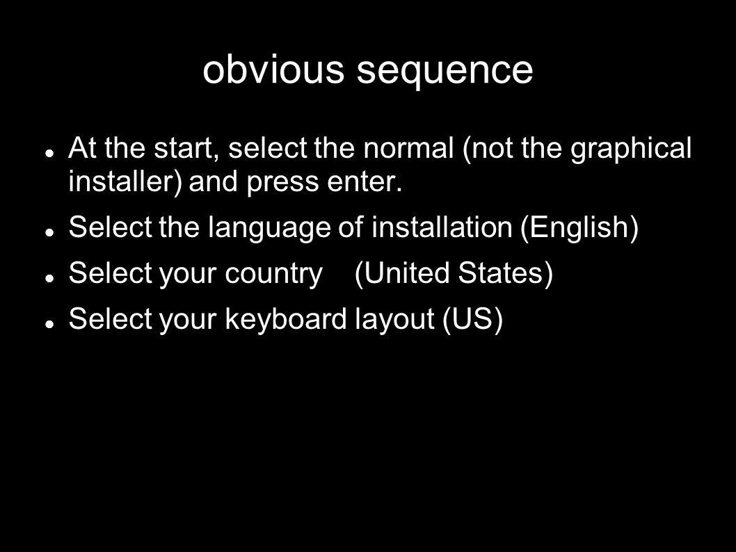 obvious sequence At the start, select the normal (not the graphical installer) and press enter. Select the language of installation (English) Select y