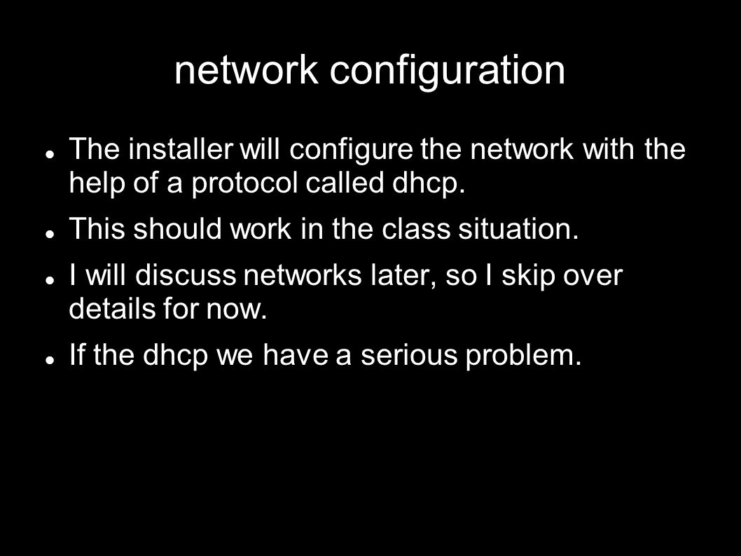 network configuration The installer will configure the network with the help of a protocol called dhcp. This should work in the class situation. I wil