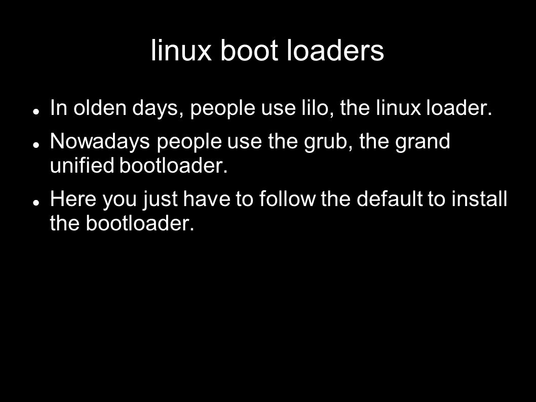 linux boot loaders In olden days, people use lilo, the linux loader. Nowadays people use the grub, the grand unified bootloader. Here you just have to