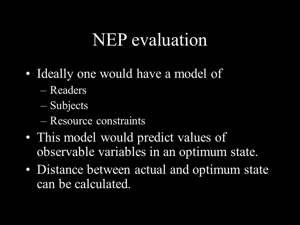 NEP evaluation Ideally one would have a model of –Readers –Subjects –Resource constraints This model would predict values of observable variables in an optimum state.