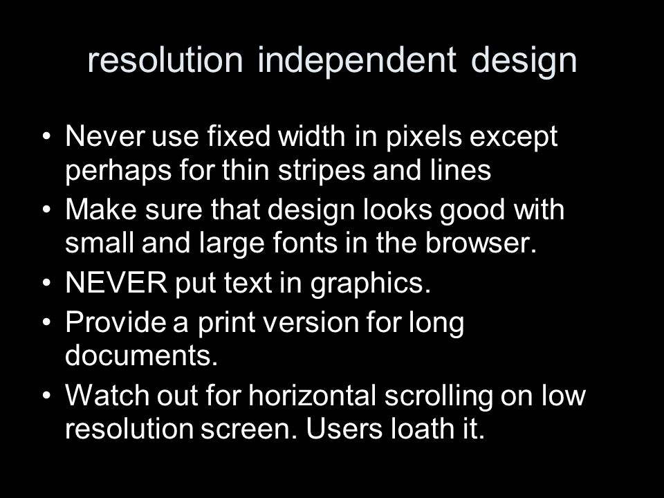 resolution independent design Never use fixed width in pixels except perhaps for thin stripes and lines Make sure that design looks good with small and large fonts in the browser.