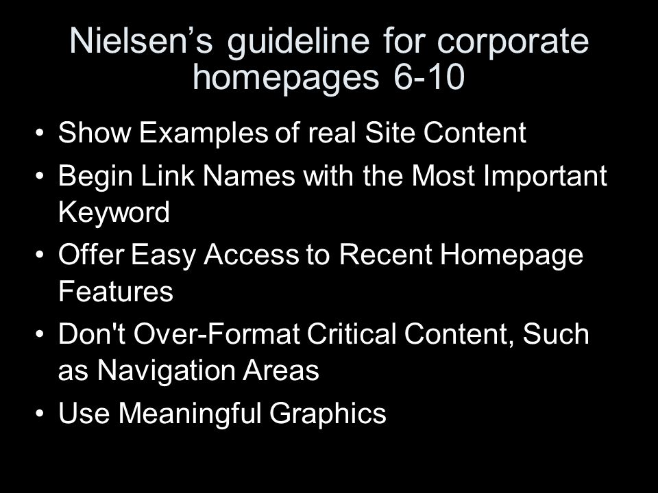 Nielsens guideline for corporate homepages 6-10 Show Examples of real Site Content Begin Link Names with the Most Important Keyword Offer Easy Access to Recent Homepage Features Don t Over-Format Critical Content, Such as Navigation Areas Use Meaningful Graphics