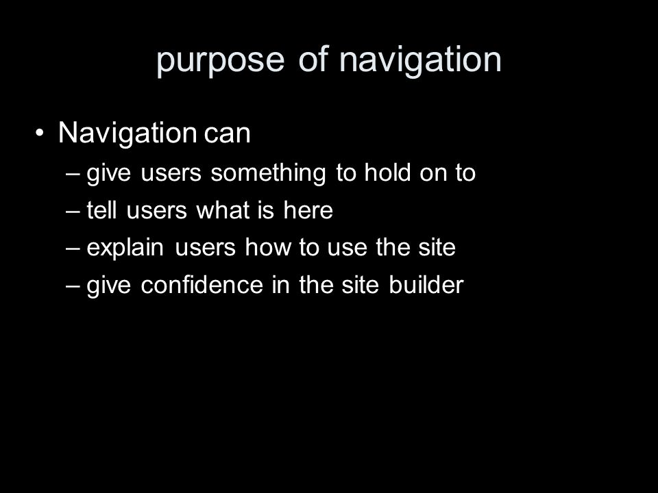 purpose of navigation Navigation can –give users something to hold on to –tell users what is here –explain users how to use the site –give confidence in the site builder