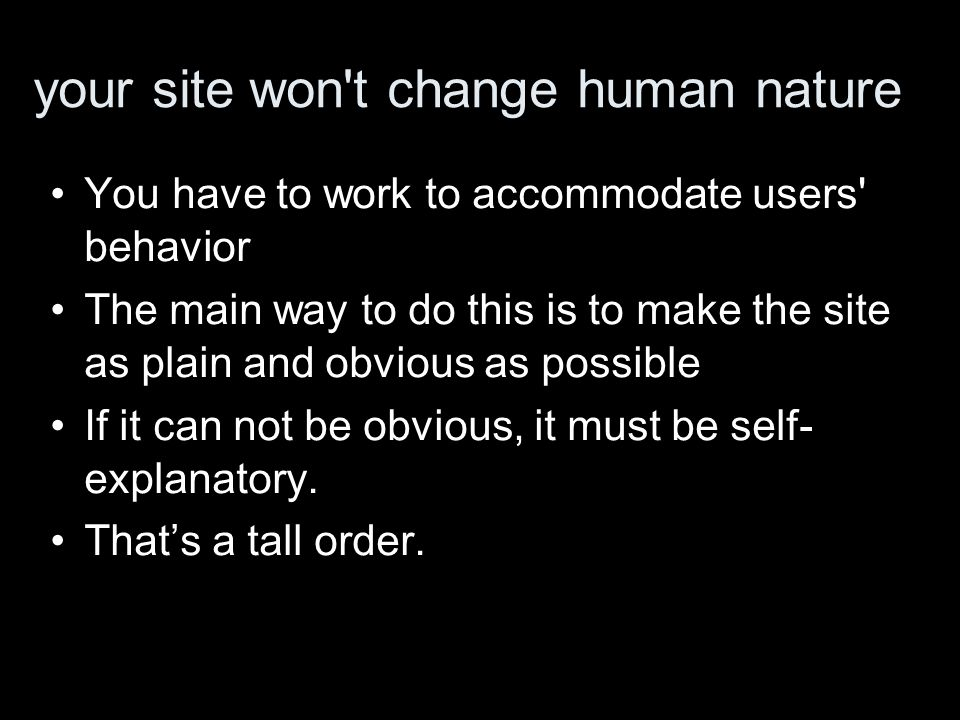 your site won t change human nature You have to work to accommodate users behavior The main way to do this is to make the site as plain and obvious as possible If it can not be obvious, it must be self- explanatory.