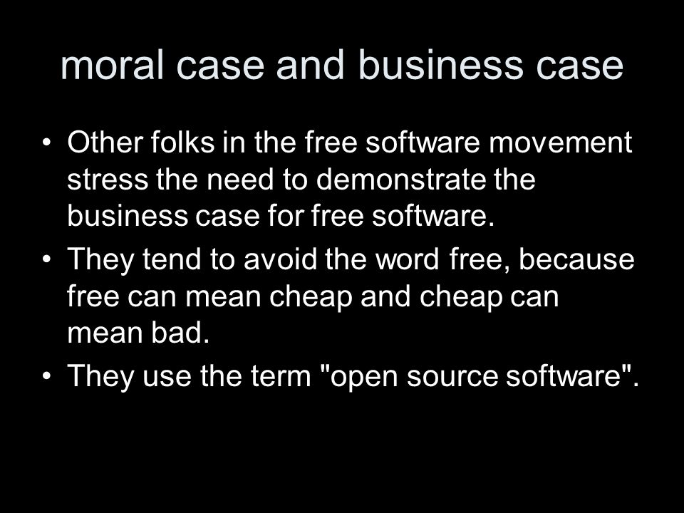 moral case and business case Other folks in the free software movement stress the need to demonstrate the business case for free software.