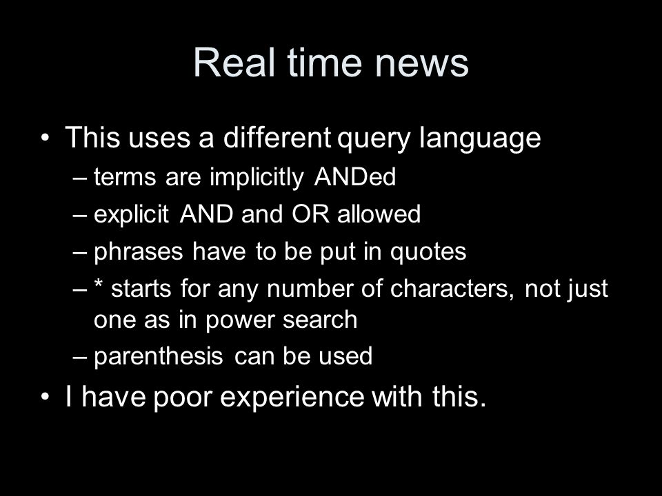 Real time news This uses a different query language –terms are implicitly ANDed –explicit AND and OR allowed –phrases have to be put in quotes –* star