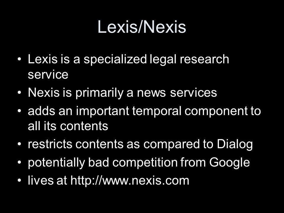 Lexis/Nexis Lexis is a specialized legal research service Nexis is primarily a news services adds an important temporal component to all its contents restricts contents as compared to Dialog potentially bad competition from Google lives at http://www.nexis.com