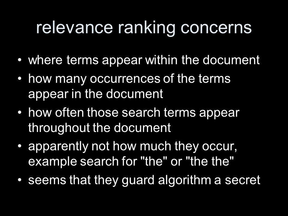 relevance ranking concerns where terms appear within the document how many occurrences of the terms appear in the document how often those search terms appear throughout the document apparently not how much they occur, example search for the or the the seems that they guard algorithm a secret