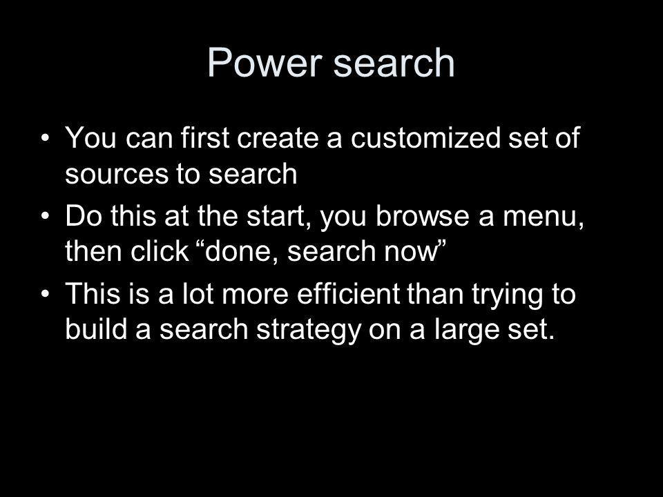 Power search You can first create a customized set of sources to search Do this at the start, you browse a menu, then click done, search now This is a lot more efficient than trying to build a search strategy on a large set.