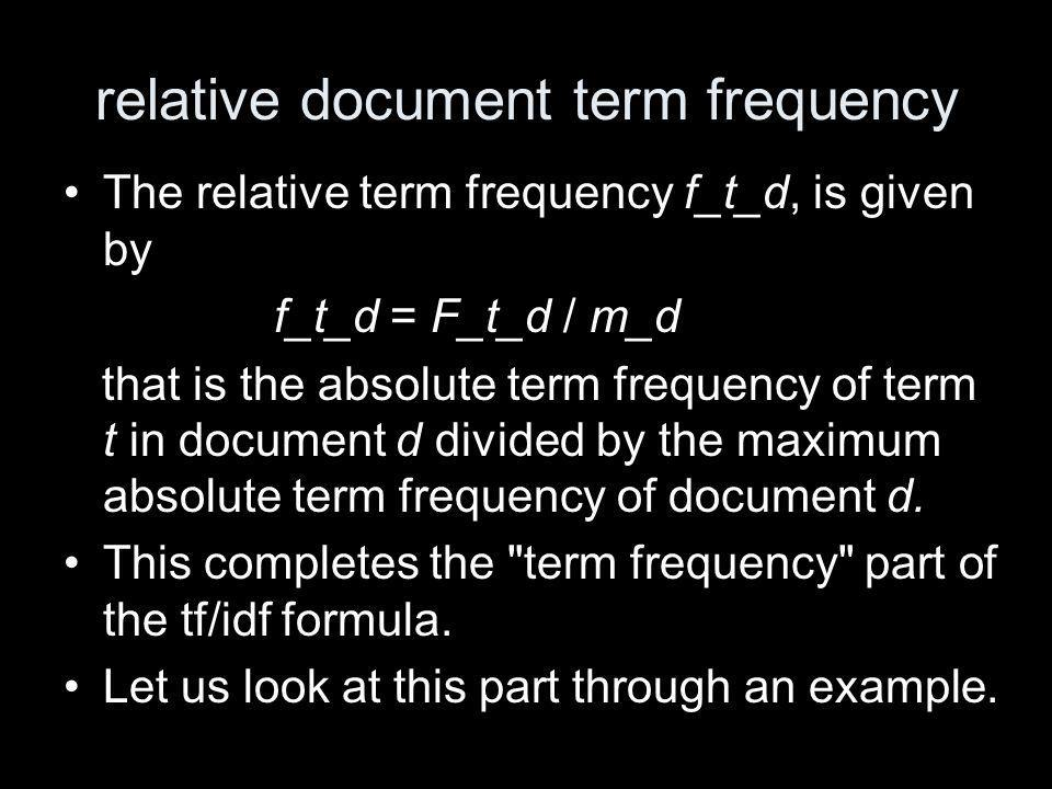 relative document term frequency The relative term frequency f_t_d, is given by f_t_d = F_t_d / m_d that is the absolute term frequency of term t in document d divided by the maximum absolute term frequency of document d.