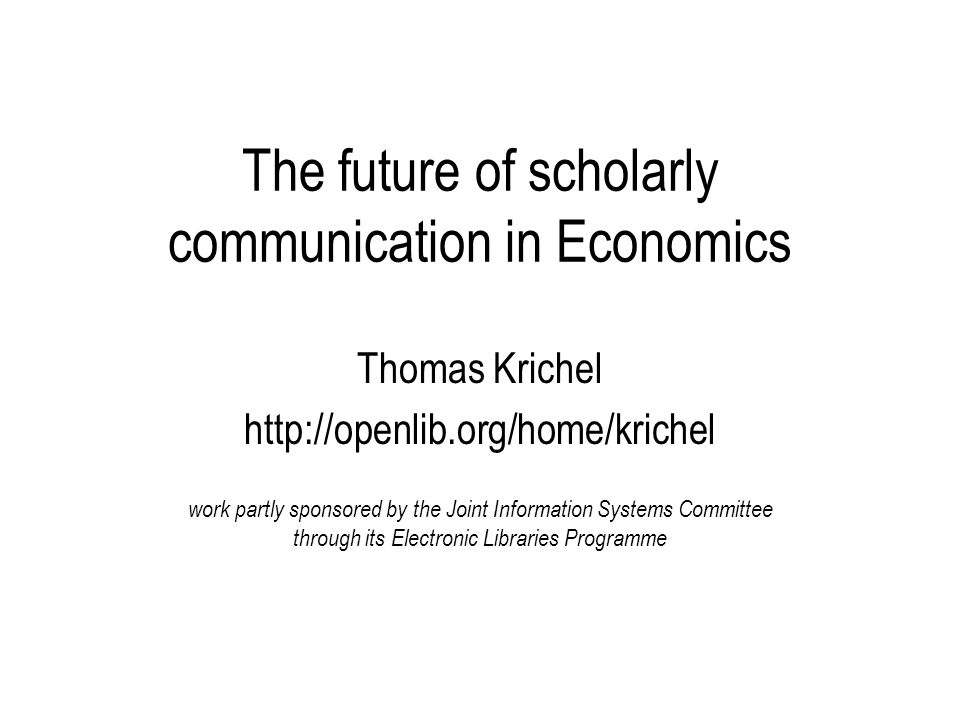 The future of scholarly communication in Economics Thomas Krichel http://openlib.org/home/krichel work partly sponsored by the Joint Information Systems Committee through its Electronic Libraries Programme