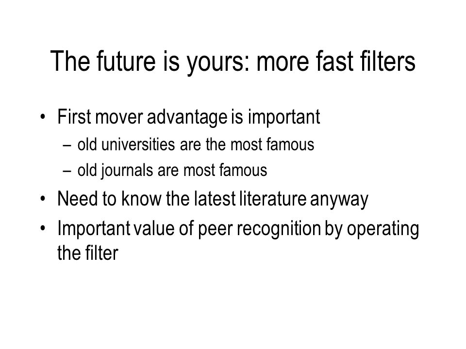 The future is yours: more fast filters First mover advantage is important –old universities are the most famous –old journals are most famous Need to know the latest literature anyway Important value of peer recognition by operating the filter