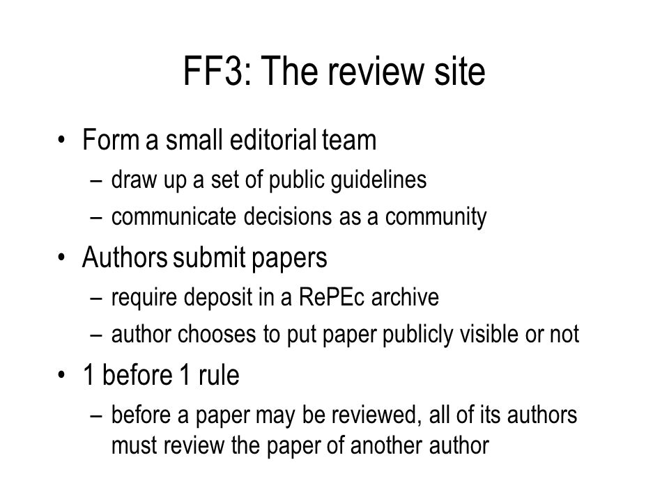FF3: The review site Form a small editorial team –draw up a set of public guidelines –communicate decisions as a community Authors submit papers –require deposit in a RePEc archive –author chooses to put paper publicly visible or not 1 before 1 rule –before a paper may be reviewed, all of its authors must review the paper of another author