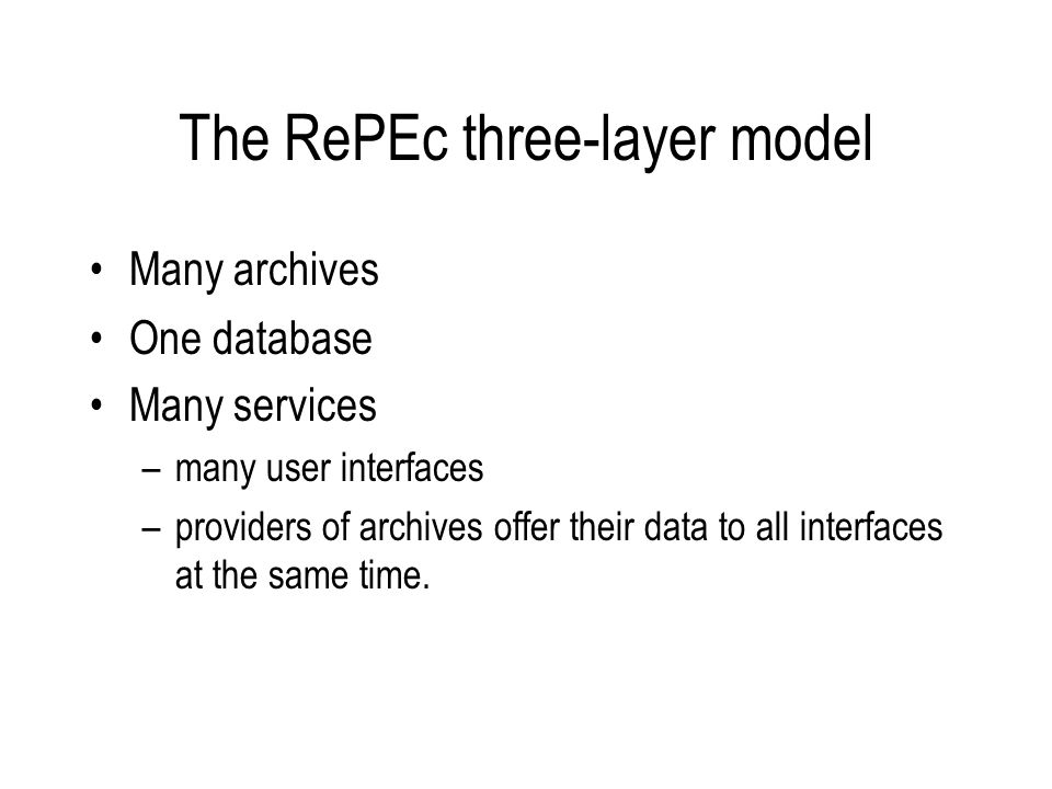 The RePEc three-layer model Many archives One database Many services –many user interfaces –providers of archives offer their data to all interfaces at the same time.